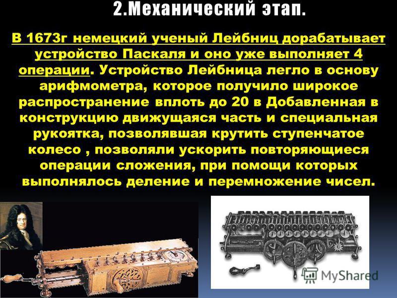В 1673 г немецкий ученый Лейбниц дорабатывает устройство Паскаля и оно уже выполняет 4 операции. Устройство Лейбница легло в основу арифмометра, которое получило широкое распространение вплоть до 20 в Добавленная в конструкцию движущаяся часть и спец