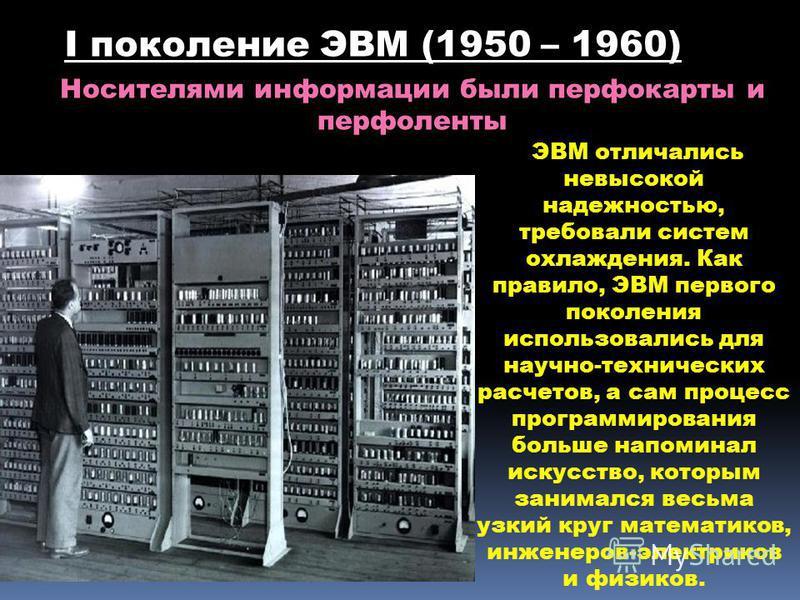 ЭВМ отличались невысокой надежностью, требовали систем охлаждения. Как правило, ЭВМ первого поколения использовались для научно-технических расчетов, а сам процесс программирования больше напоминал искусство, которым занимался весьма узкий круг матем