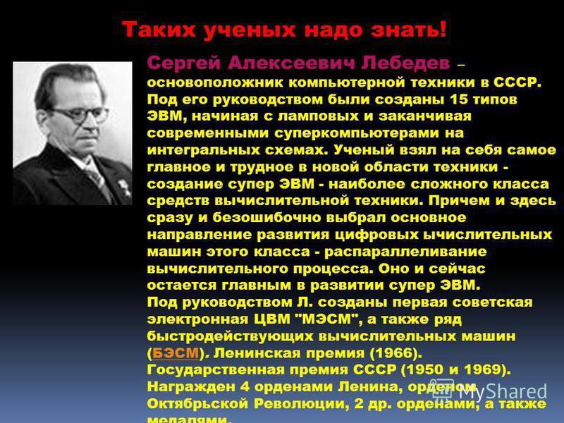 Сергей Алексеевич Лебедев – основоположник компьютерной техники в СССР. Под его руководством были созданы 15 типов ЭВМ, начиная с ламповых и заканчивая современными суперкомпьютерами на интегральных схемах. Ученый взял на себя самое главное и трудное
