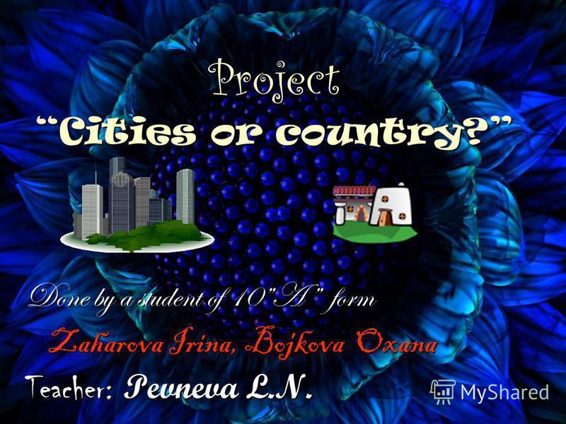 Project Cities or country? Done by a student of 10A form Zaharova Irina, Bojkova Oxana Zaharova Irina, Bojkova Oxana Teacher: Pevneva L.N.