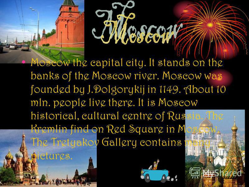 Moscow the capital city. It stands on the banks of the Moscow river. Moscow was founded by J.Dolgorykij in 1149. About 10 mln. people live there. It is Moscow historical, cultural centre of Russia. The Kremlin find on Red Square in Moscow. The Tretya