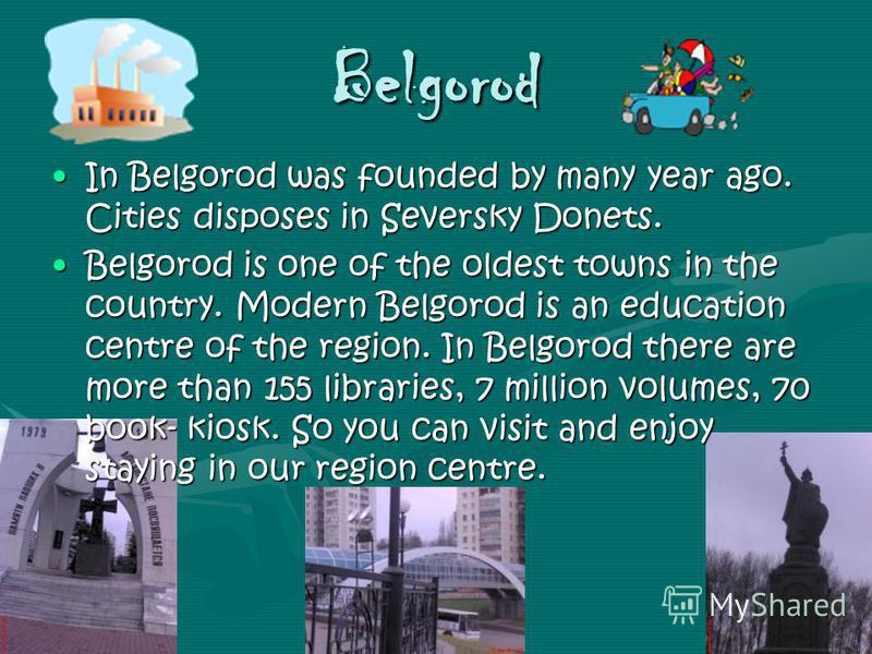 Belgorod In Belgorod was founded by many year ago. Cities disposes in Seversky Donets.In Belgorod was founded by many year ago. Cities disposes in Seversky Donets. Belgorod is one of the oldest towns in the country. Modern Belgorod is an education ce