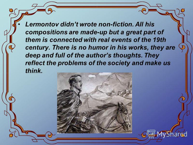 Lermontov didnt wrote non-fiction. All his compositions are made-up but a great part of them is connected with real events of the 19th century. There is no humor in his works, they are deep and full of the authors thoughts. They reflect the problems