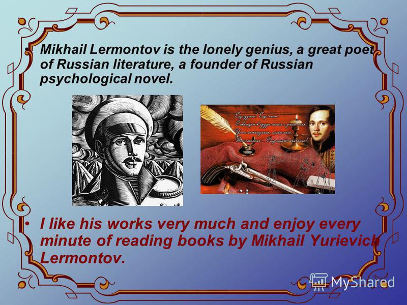 Mikhail Lermontov is the lonely genius, a great poet of Russian literature, a founder of Russian psychological novel. I like his works very much and enjoy every minute of reading books by Mikhail Yurievich Lermontov.
