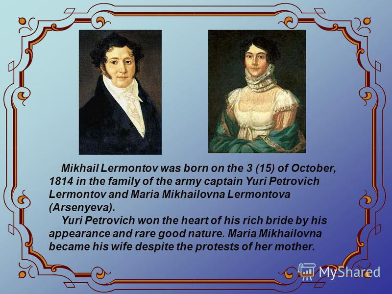 Mikhail Lermontov was born on the 3 (15) of October, 1814 in the family of the army captain Yuri Petrovich Lermontov and Maria Mikhailovna Lermontova (Arsenyeva). Yuri Petrovich won the heart of his rich bride by his appearance and rare good nature.
