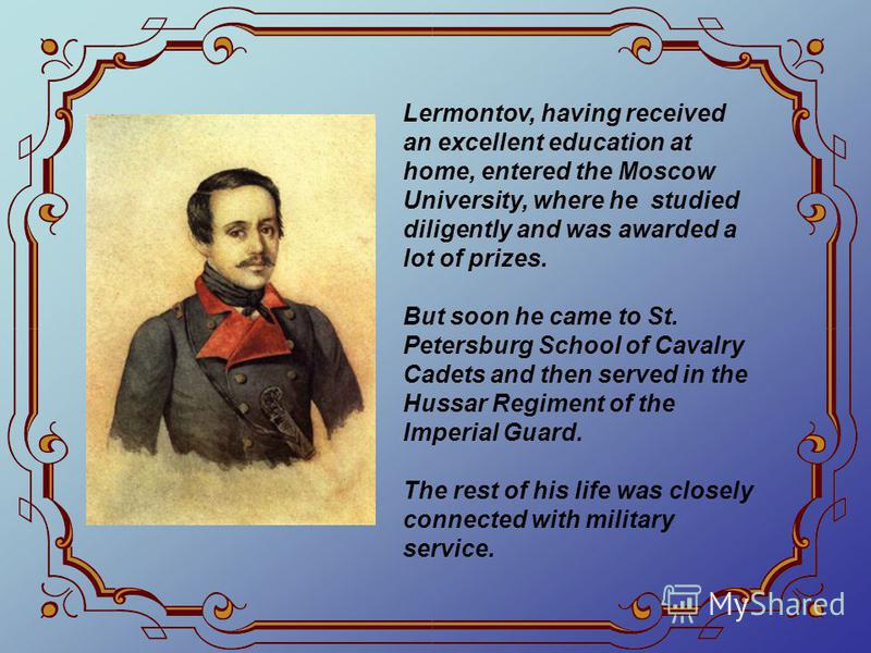 Lermontov, having received an excellent education at home, entered the Moscow University, where he studied diligently and was awarded a lot of prizes. But soon he came to St. Petersburg School of Cavalry Cadets and then served in the Hussar Regiment