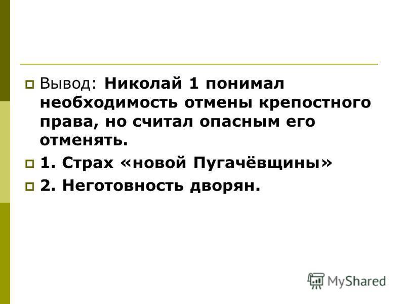 Вывод: Николай 1 понимал необходимость отмены крепостного права, но считал опасным его отменять. 1. Страх «новой Пугачёвщины» 2. Неготовность дворян.