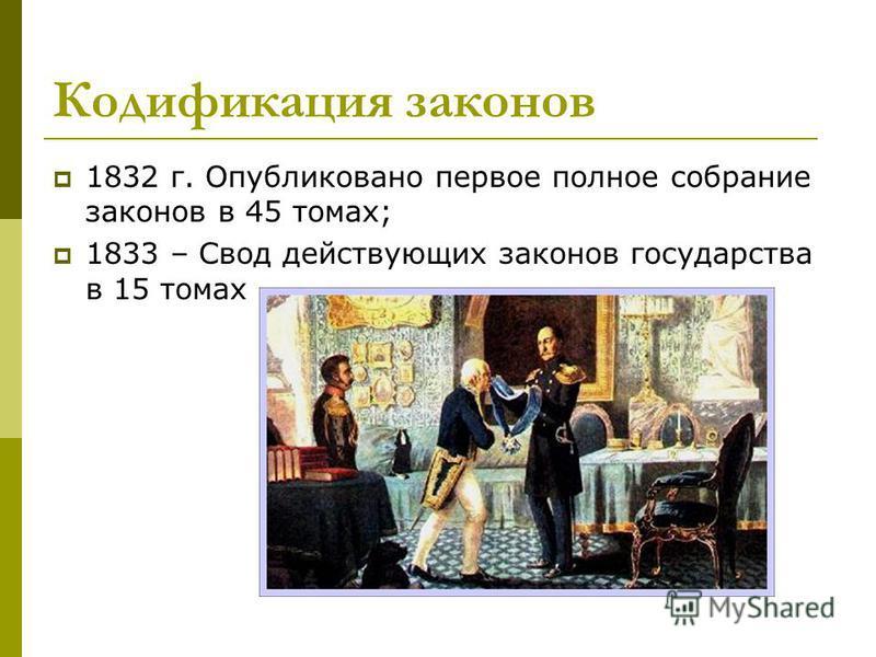 Кодификация законов 1832 г. Опубликовано первое полное собрание законов в 45 томах; 1833 – Свод действующих законов государства в 15 томах