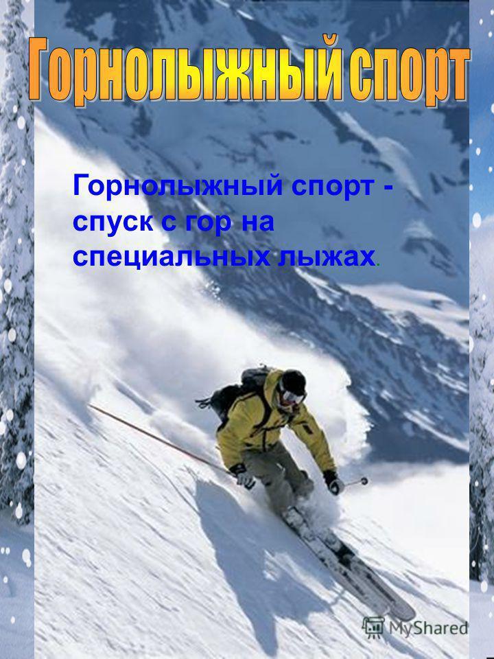 Горнолыжный спорт - спуск с гор на специальных лыжах.