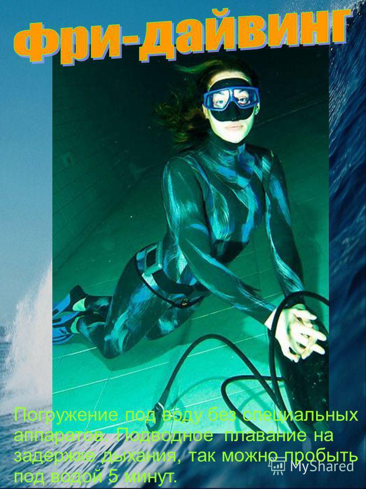 Погружение под воду без специальных аппаратов. Подводное плавание на задержке дыхания, так можно пробыть под водой 5 минут.