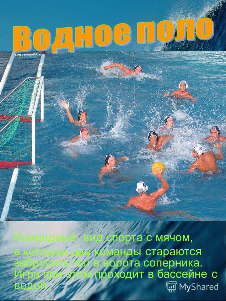 Командный вид спорта с мячом, в котором две команды стараются забросить гол в ворота соперника. Игра при этом проходит в бассейне с водой.