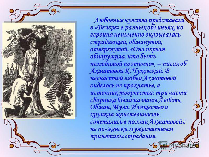 Любовные чувства представали в «Вечере» в разных обличьях, но героиня неизменно оказывалась страдающей, обманутой, отвергнутой. «Она первая обнаружила, что быть нелюбимой поэтично», – писал об Ахматовой К.Чуковский. В несчастной любви Ахматовой видел