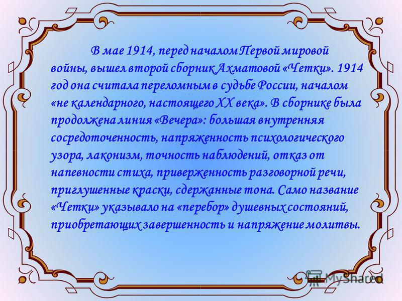 В мае 1914, перед началом Первой мировой войны, вышел второй сборник Ахматовой «Четки». 1914 год она считала переломным в судьбе России, началом «не календарного, настоящего ХХ века». В сборнике была продолжена линия «Вечера»: большая внутренняя соср
