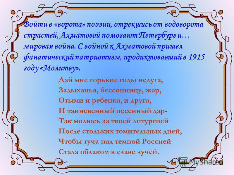 Войти в «ворота» поэзии, отрекшись от водоворота страстей, Ахматовой помогают Петербург и… мировая война. С войной к Ахматовой пришел фанатический патриотизм, продиктовавший в 1915 году «Молитву». Дай мне горькие годы недуга, Задыханья, бессонницу, ж