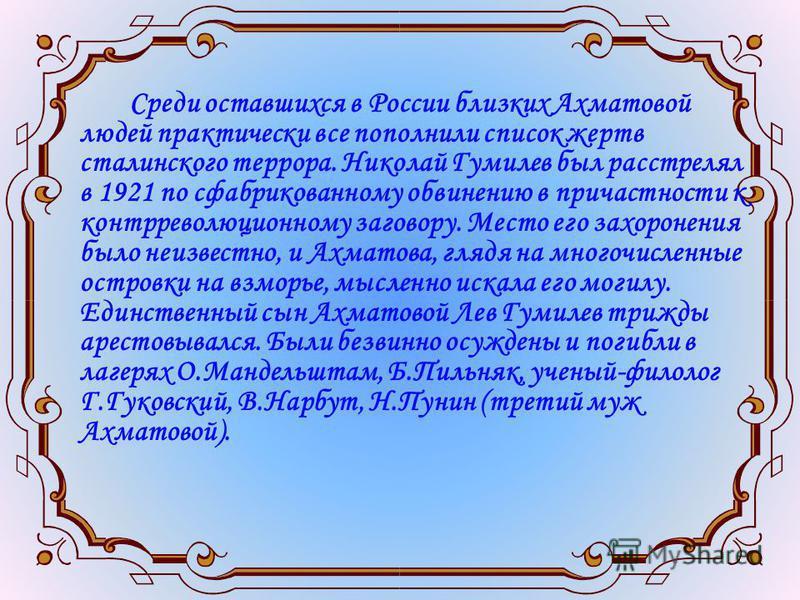 Среди оставшихся в России близких Ахматовой людей практически все пополнили список жертв сталинского террора. Николай Гумилев был расстрелял в 1921 по сфабрикованному обвинению в причастности к контрреволюционному заговору. Место его захоронения было