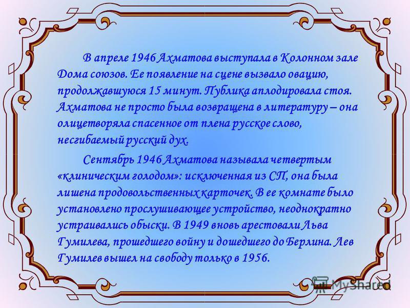 В апреле 1946 Ахматова выступала в Колонном зале Дома союзов. Ее появление на сцене вызвало овацию, продолжавшуюся 15 минут. Публика аплодировала стоя. Ахматова не просто была возвращена в литературу – она олицетворяла спасенное от плена русское слов