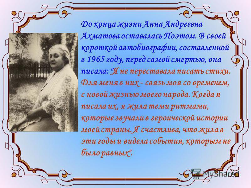До конца жизни Анна Андреевна Ахматова оставалась Поэтом. В своей короткой автобиографии, составленной в 1965 году, перед самой смертью, она писала: