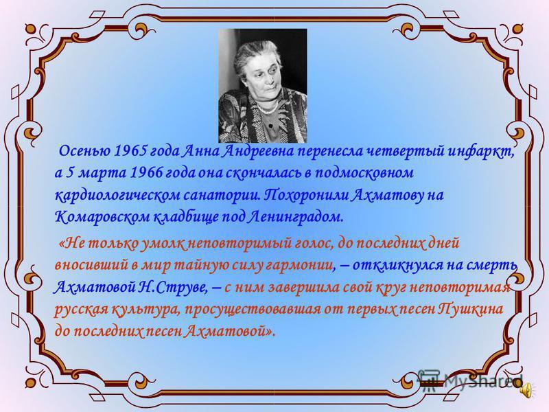 Осенью 1965 года Анна Андреевна перенесла четвертый инфаркт, а 5 марта 1966 года она скончалась в подмосковном кардиологическом санатории. Похоронили Ахматову на Комаровском кладбище под Ленинградом. «Не только умолк неповторимый голос, до последних