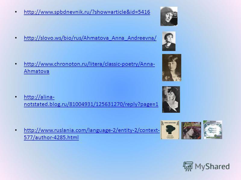 http://www.spbdnevnik.ru/?show=article&id=5416 http://slovo.ws/bio/rus/Ahmatova_Anna_Andreevna/ http://www.chronoton.ru/litera/classic-poetry/Anna- Ahmatova http://www.chronoton.ru/litera/classic-poetry/Anna- Ahmatova http://alina- notstated.blog.ru/