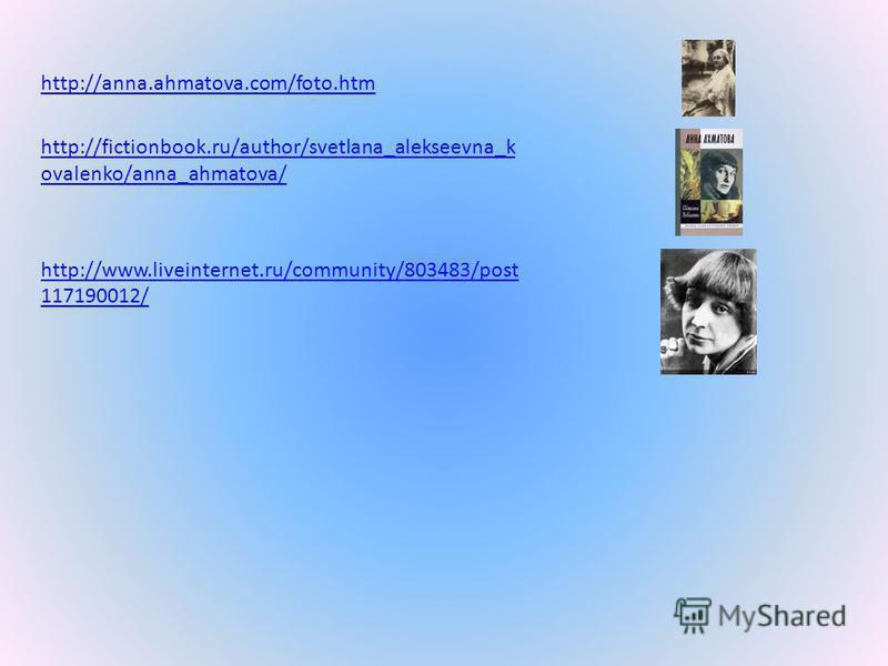 http://anna.ahmatova.com/foto.htm http://fictionbook.ru/author/svetlana_alekseevna_k ovalenko/anna_ahmatova/ http://www.liveinternet.ru/community/803483/post 117190012/