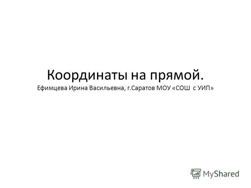 Координаты на прямой. Ефимцева Ирина Васильевна, г.Саратов МОУ «СОШ с УИП»