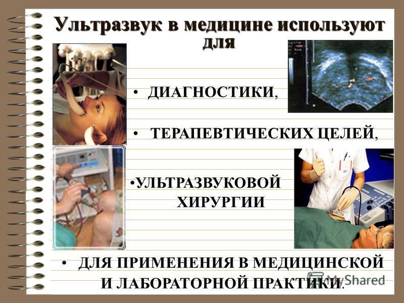 Ультразвук в медицине используют для ДИАГНОСТИКИ, ТЕРАПЕВТИЧЕСКИХ ЦЕЛЕЙ, УЛЬТРАЗВУКОВОЙ ХИРУРГИИ ДЛЯ ПРИМЕНЕНИЯ В МЕДИЦИНСКОЙ И ЛАБОРАТОРНОЙ ПРАКТИКИ.