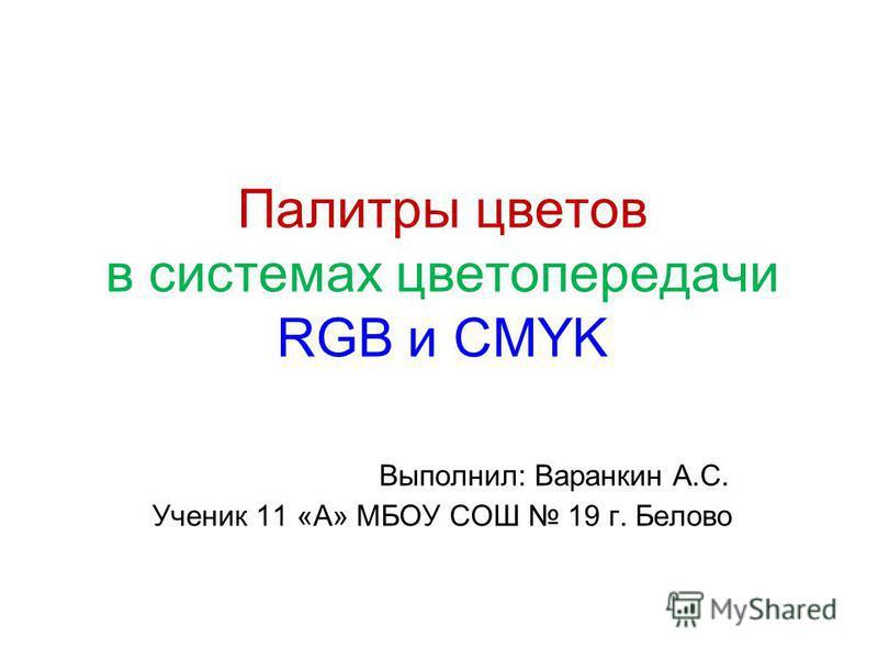 Палитры цветов в системах цветопередачи RGB и CMYK Выполнил: Варанкин А.С. Ученик 11 «А» МБОУ СОШ 19 г. Белово