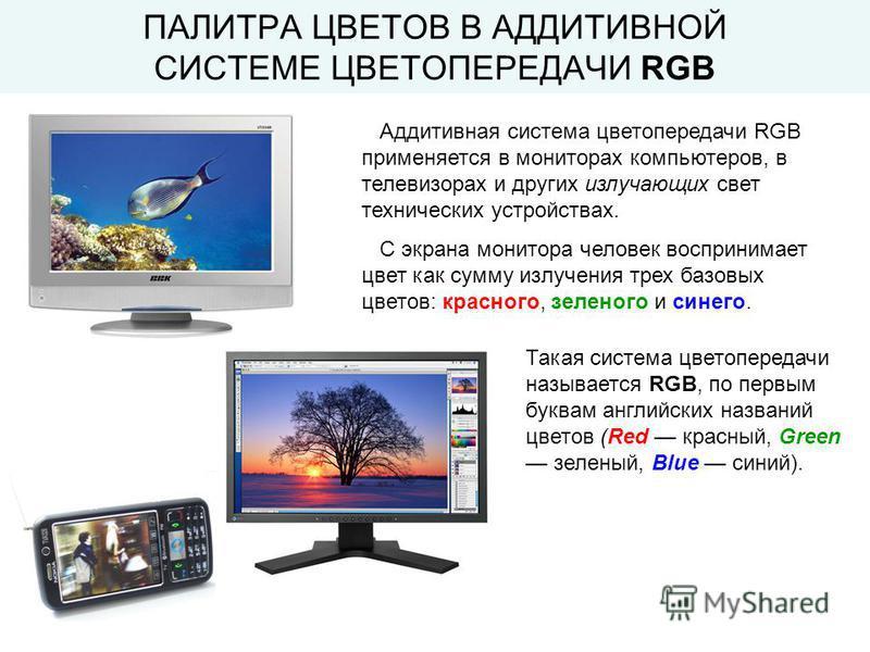 Аддитивная система цветопередачи RGB применяется в мониторах компьютеров, в телевизорах и других излучающих свет технических устройствах. С экрана монитора человек воспринимает цвет как сумму излучения трех базовых цветов: красного, зеленого и синего