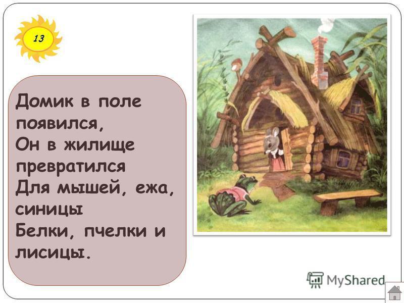 13 Домик в поле появился, Он в жилище превратился Для мышей, ежа, синицы Белки, пчелки и лисицы.