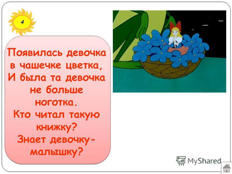4 Появилась девочка в чашечке цветка, И была та девочка не больше ноготка. Кто читал такую книжку? Знает девочку- малышку?