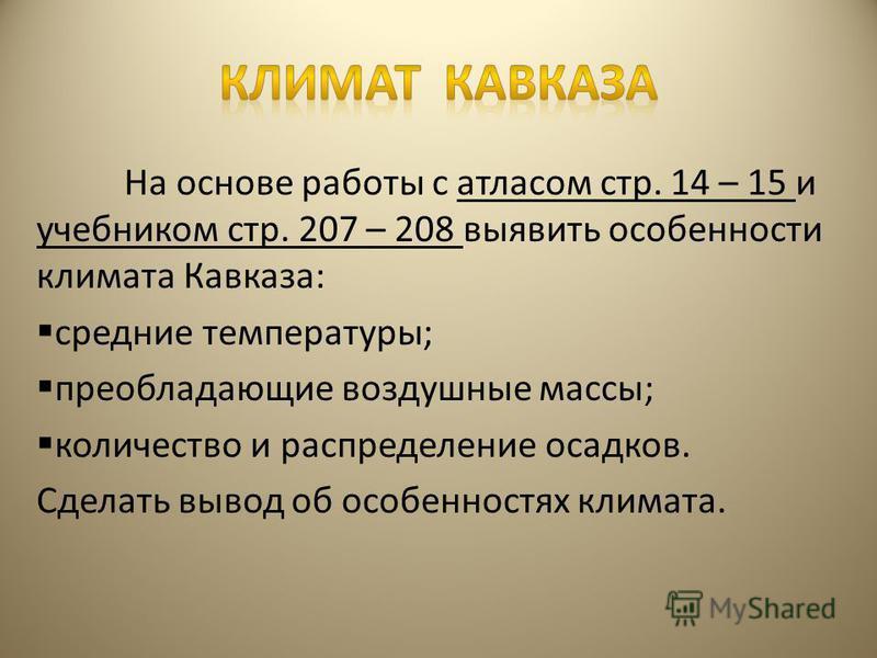 На основе работы с атласом стр. 14 – 15 и учебником стр. 207 – 208 выявить особенности климата Кавказа: средние температуры; преобладающие воздушные массы; количество и распределение осадков. Сделать вывод об особенностях климата.