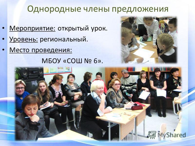 Однородные члены предложения Мероприятие: открытый урок. Уровень: региональный. Место проведения: МБОУ «СОШ 6».