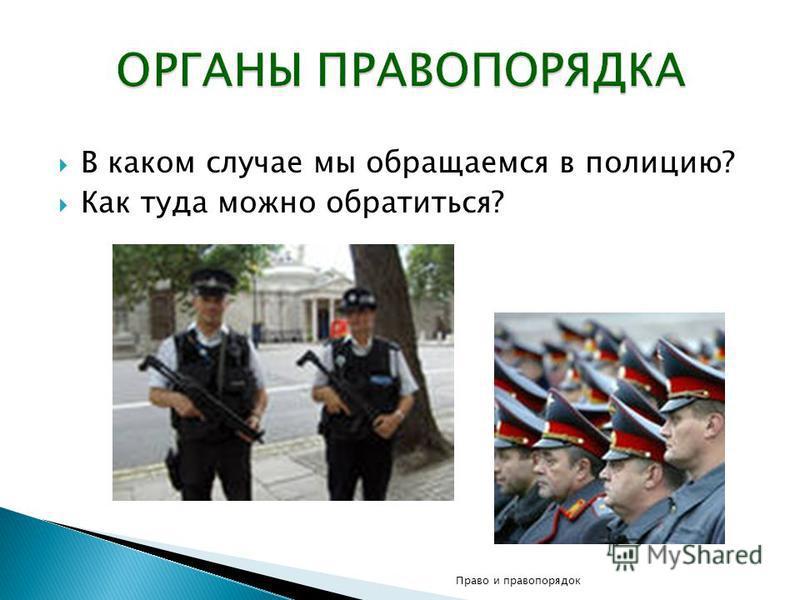 В каком случае мы обращаемся в полицию? Как туда можно обратиться? Право и правопорядок