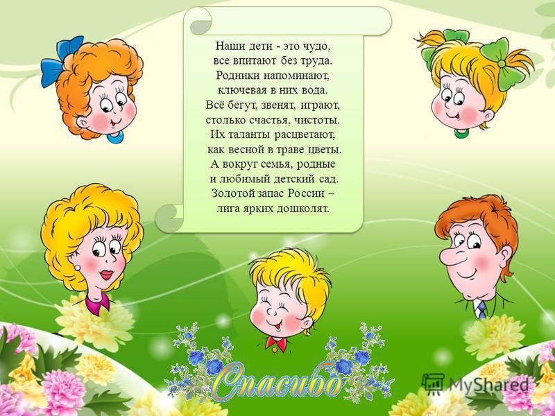 Наши дети - это чудо, все впитают без труда. Родники напоминают, ключевая в них вода. Всё бегут, звенят, играют, столько счастья, чистоты. Их таланты расцветают, как весной в траве цветы. А вокруг семья, родные и любимый детский сад. Золотой запас Ро