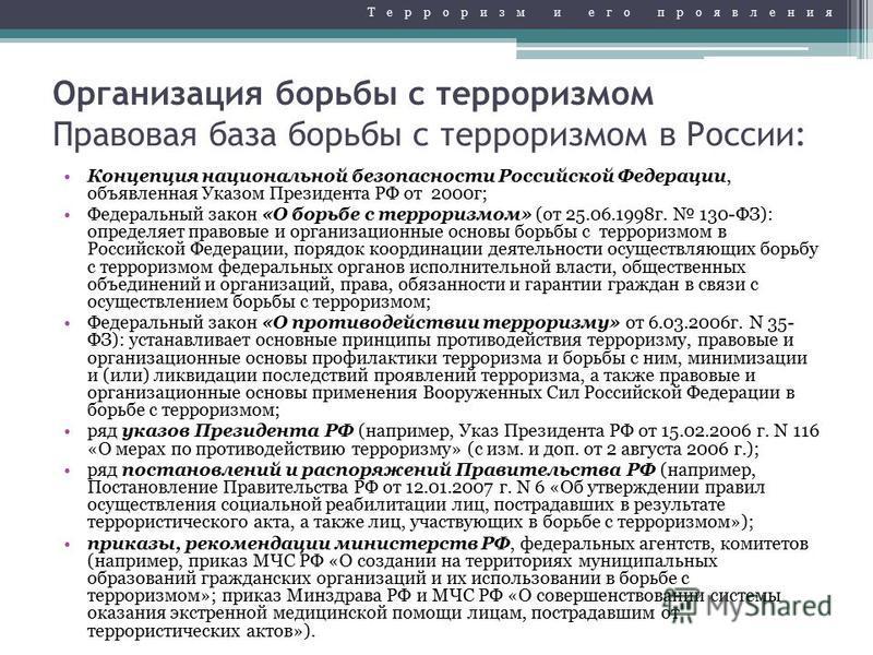 Организация борьбы с терроризмом Правовая база борьбы с терроризмом в России: Концепция национальной безопасности Российской Федерации, объявленная Указом Президента РФ от 2000 г; Федеральный закон «О борьбе с терроризмом» (от 25.06.1998 г. 130-ФЗ):