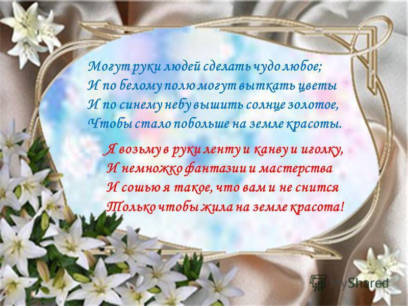 Могут руки людей сделать чудо любое; И по белому полю могут выткать цветы И по синему небу вышить солнце золотое, Чтобы стало побольше на земле красоты. Я возьму в руки ленту и канву и иголку, И немножко фантазии и мастерства И сошью я такое, что вам
