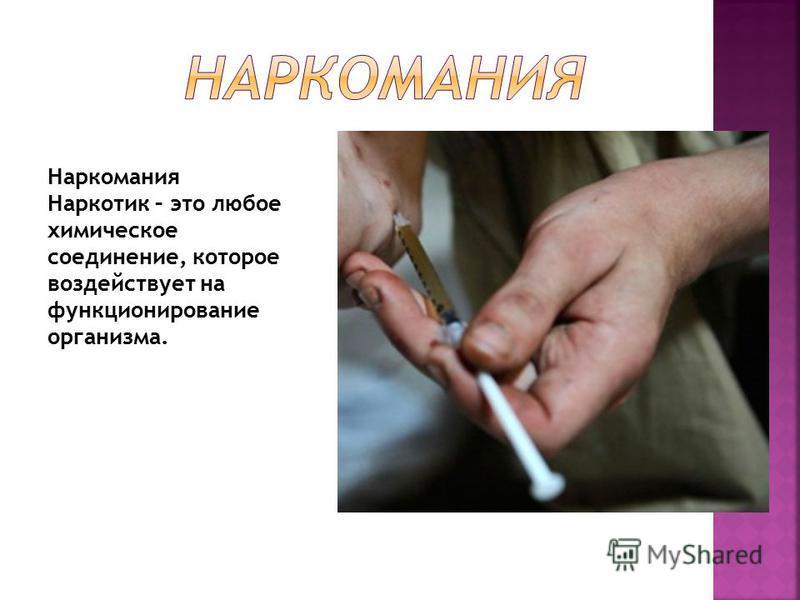 Наркомания Наркотик – это любое химическое соединение, которое воздействует на функционирование организма.