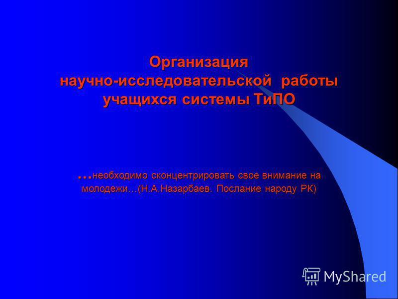 Организация научно-исследовательской работы учащихся системы ТиПО … необходимо сконцентрировать свое внимание на молодежи…(Н.А.Назарбаев. Послание народу РК)