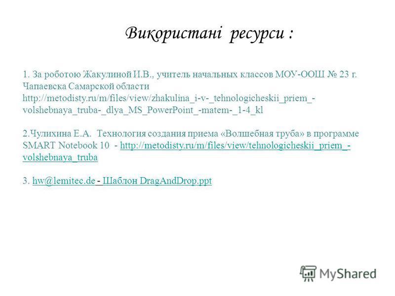 1. За роботою Жакулиной И.В., учитель начальных классов МОУ-ООШ 23 г. Чапаевска Самарской области http://metodisty.ru/m/files/view/zhakulina_i-v-_tehnologicheskii_priem_- volshebnaya_truba-_dlya_MS_PowerPoint_-matem-_1-4_kl 2.Чулихина Е.А. Технология