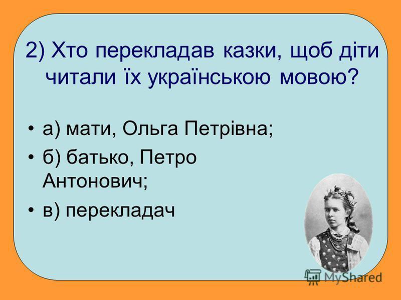 2) Хто перекладав казки, щоб діти читали їх українською мовою? а) мати, Ольга Петрівна; б) батько, Петро Антонович; в) перекладач