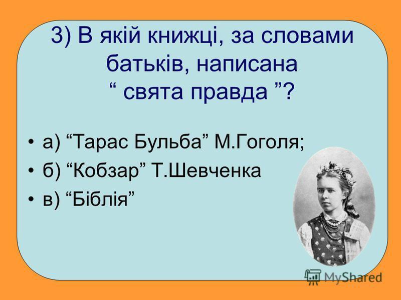 3) В якій книжці, за словами батьків, написана свята правда ? а) Тарас Бульба М.Гоголя; б) Кобзар Т.Шевченка в) Біблія