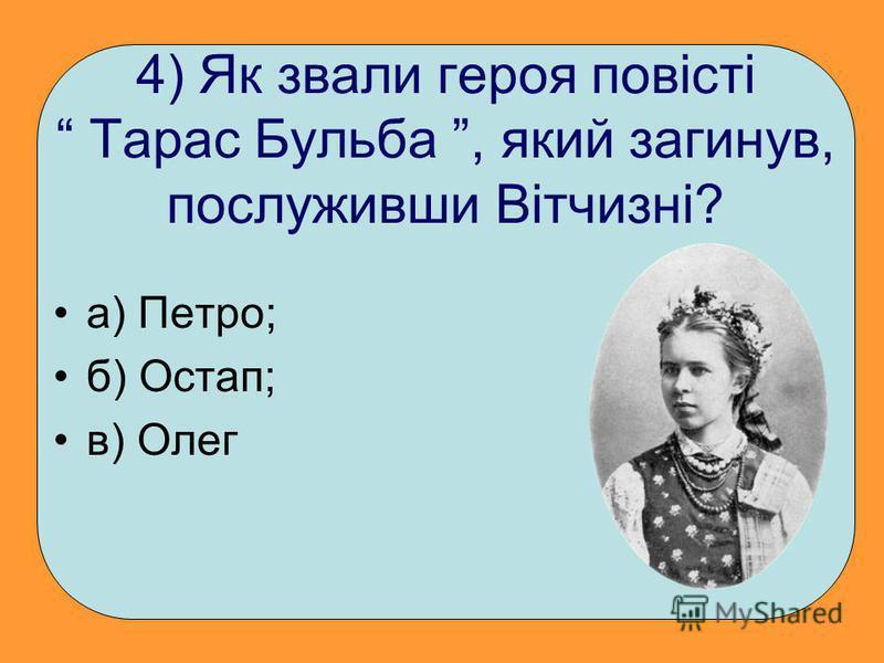 4) Як звали героя повісті Тарас Бульба, який загинув, послуживши Вітчизні? а) Петро; б) Остап; в) Олег