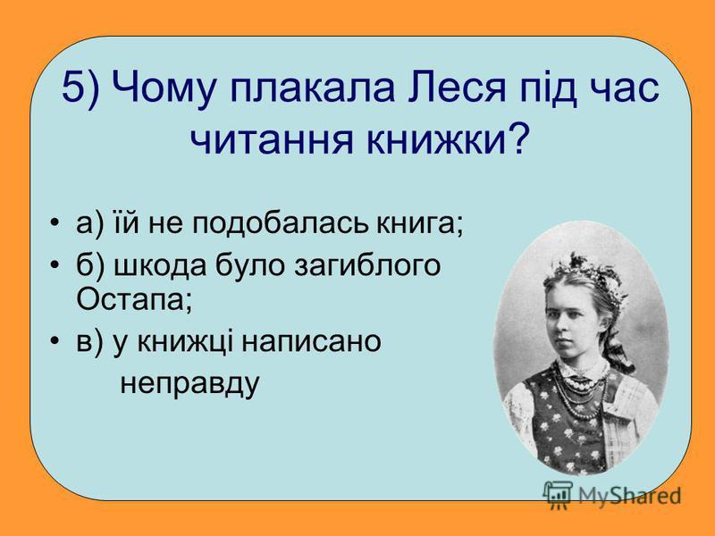 5) Чому плакала Леся під час читання книжки? а) їй не подобалась книга; б) шкода було загиблого Остапа; в) у книжці написано неправду