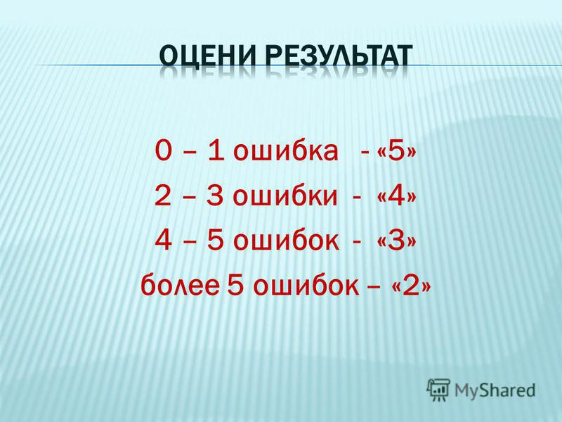 0 – 1 ошибка - «5» 2 – 3 ошибки - «4» 4 – 5 ошибок - «3» более 5 ошибок – «2»