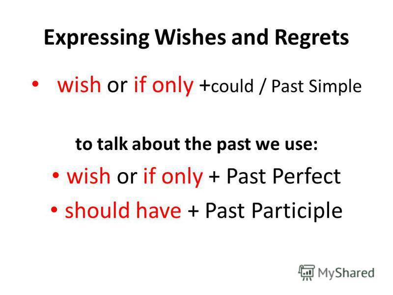Expressing Wishes and Regrets wish or if only + could / Past Simple to talk about the past we use: wish or if only + Past Perfect should have + Past Participle