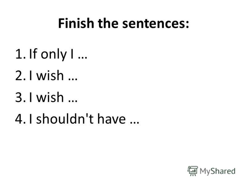 Finish the sentences: 1.If only I … 2.I wish … 3.I wish … 4.I shouldn't have …
