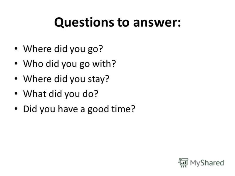 Questions to answer: Where did you go? Who did you go with? Where did you stay? What did you do? Did you have a good time?