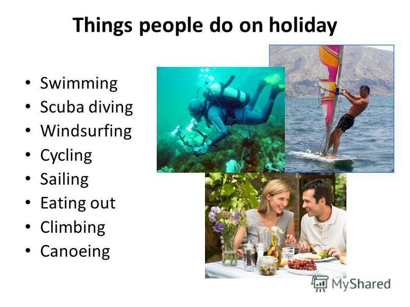 Things people do on holiday Swimming Scuba diving Windsurfing Cycling Sailing Eating out Climbing Canoeing