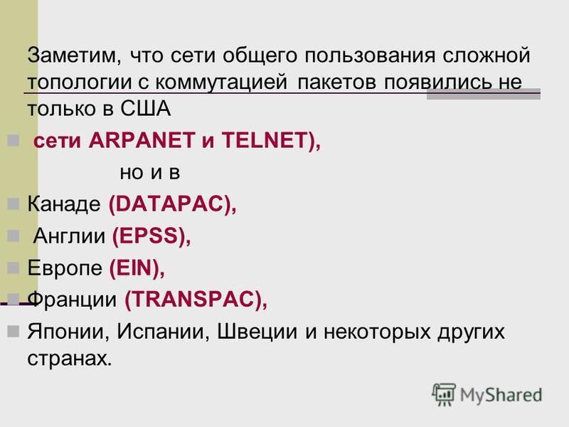 Заметим, что сети общего пользования сложной топологии с коммутацией пакетов появились не только в США сети ARPANET и TELNET), но и в Канаде (DATAPAC), Англии (EPSS), Европе (EIN), Франции (TRANSPAC), Японии, Испании, Швеции и некоторых других страна