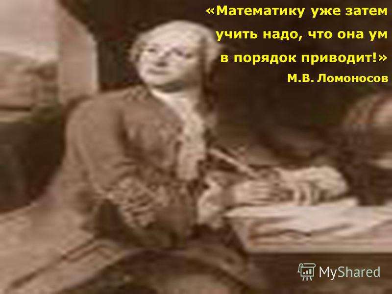 «Математику уже затем учить надо, что она ум в порядок приводит!» М.В. Ломоносов